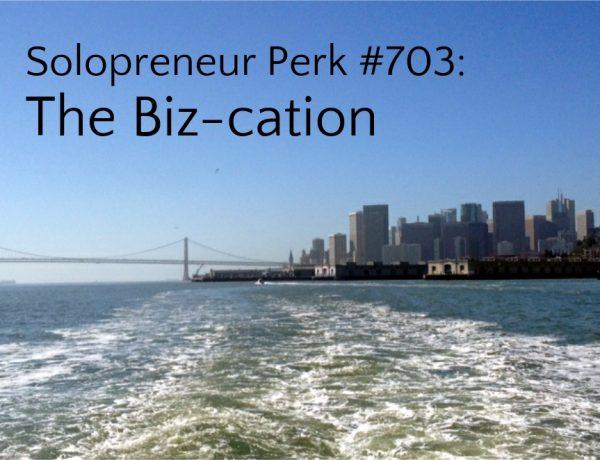 Solopreneur Perk #703: The Biz-cation