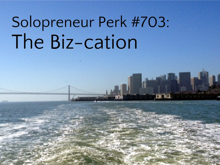 Solopreneur Perk #703: The Biz-cation